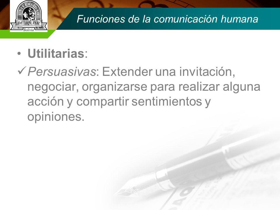 Funciones de la comunicación humana Utilitarias: Persuasivas: Extender una invitación, negociar, organizarse para realizar alguna acción y compartir sentimientos y opiniones.