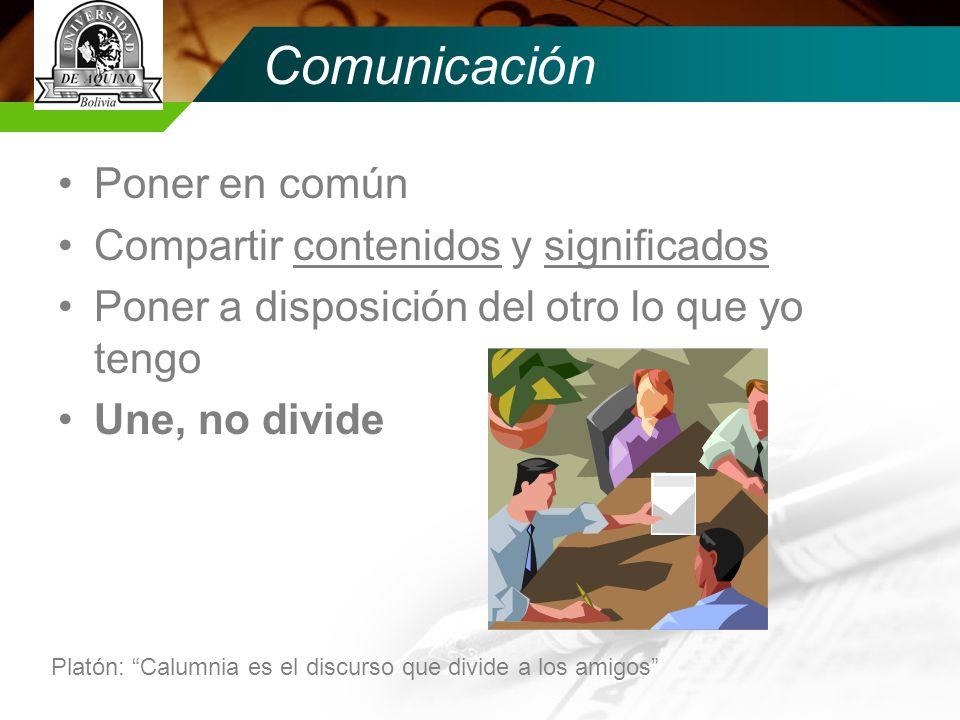 Comunicación Poner en común Compartir contenidos y significados Poner a disposición del otro lo que yo tengo Une, no divide Platón: Calumnia es el discurso que divide a los amigos