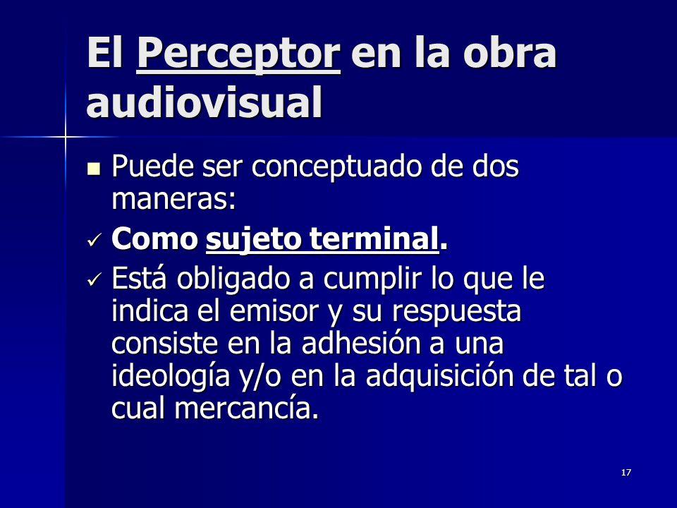 17 El Perceptor en la obra audiovisual Puede ser conceptuado de dos maneras: Puede ser conceptuado de dos maneras: Como sujeto terminal. Como sujeto t