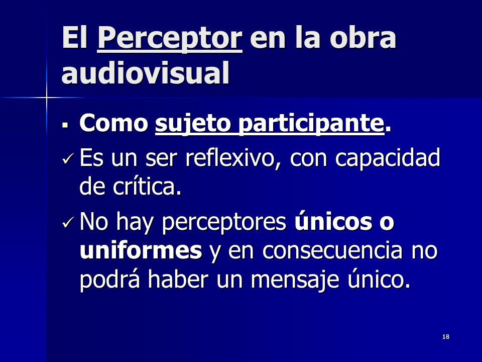 18 El Perceptor en la obra audiovisual Como sujeto participante. Como sujeto participante. Es un ser reflexivo, con capacidad de crítica. Es un ser re
