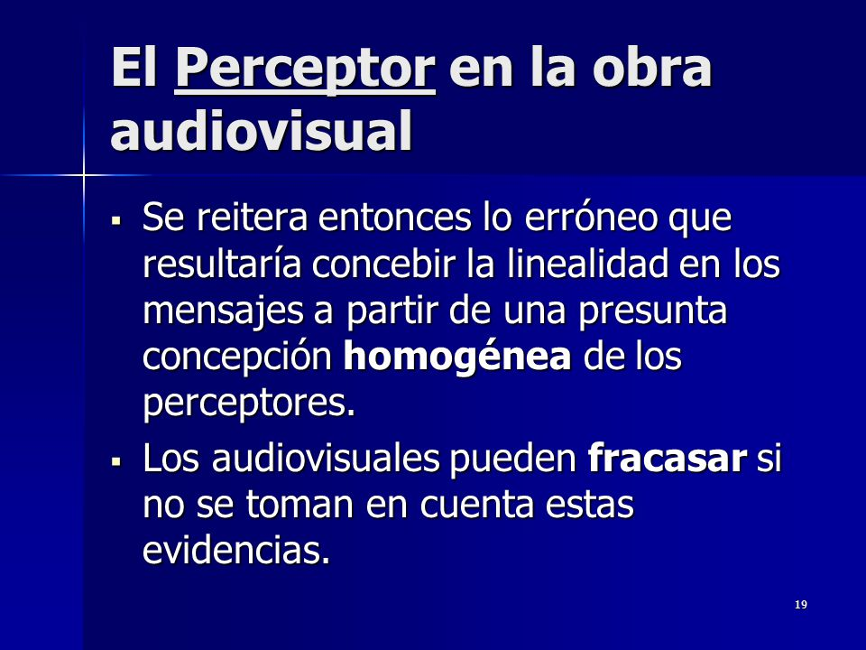 19 El Perceptor en la obra audiovisual Se reitera entonces lo erróneo que resultaría concebir la linealidad en los mensajes a partir de una presunta c