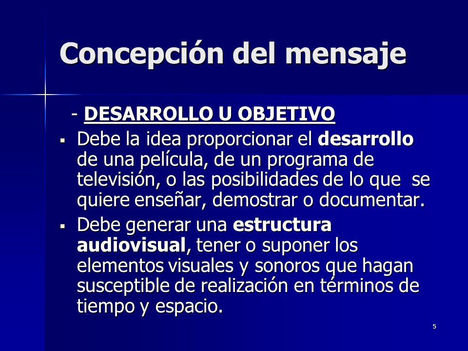 6 Concepción del mensaje - DESARROLLO U OBJETIVO - DESARROLLO U OBJETIVO Debe estar vinculada a las necesidades de un perceptor concreto, pero también puede salir de una necesidad más general, de un perceptor heterogéneo.