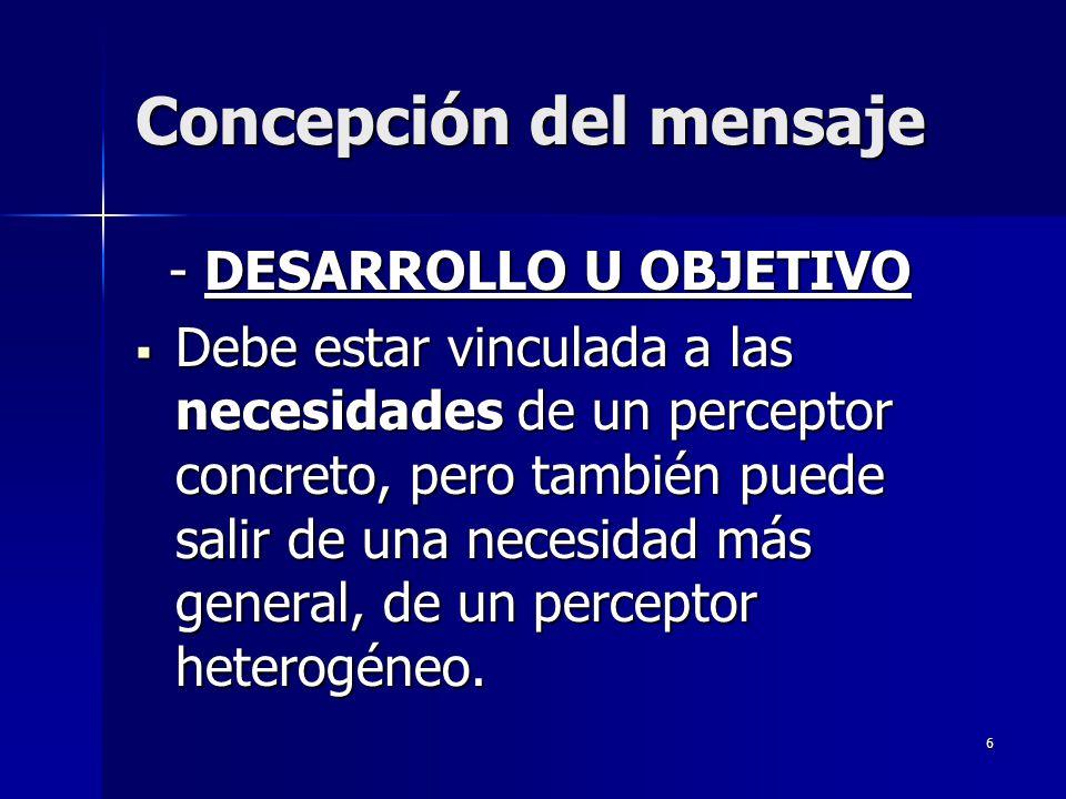 6 Concepción del mensaje - DESARROLLO U OBJETIVO - DESARROLLO U OBJETIVO Debe estar vinculada a las necesidades de un perceptor concreto, pero también