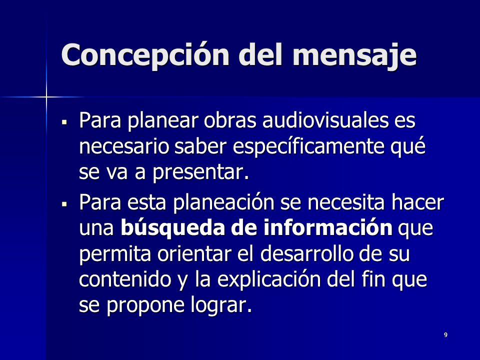 9 Concepción del mensaje Para planear obras audiovisuales es necesario saber específicamente qué se va a presentar. Para planear obras audiovisuales e
