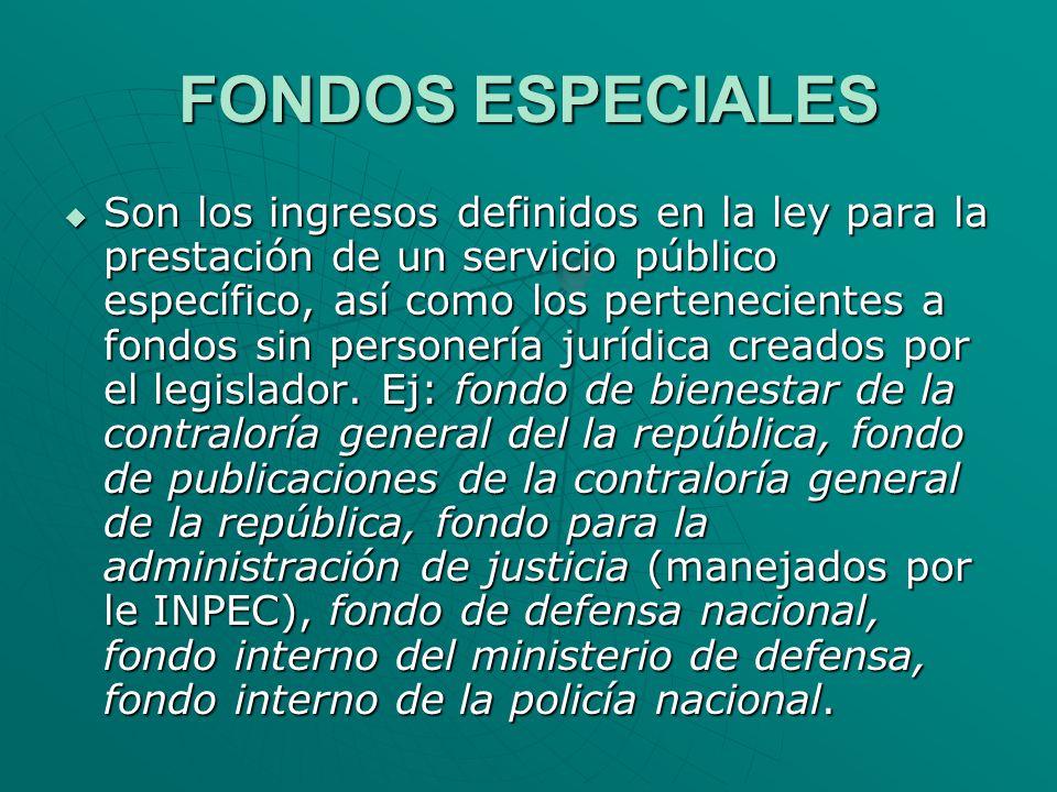 FONDOS ESPECIALES Son los ingresos definidos en la ley para la prestación de un servicio público específico, así como los pertenecientes a fondos sin