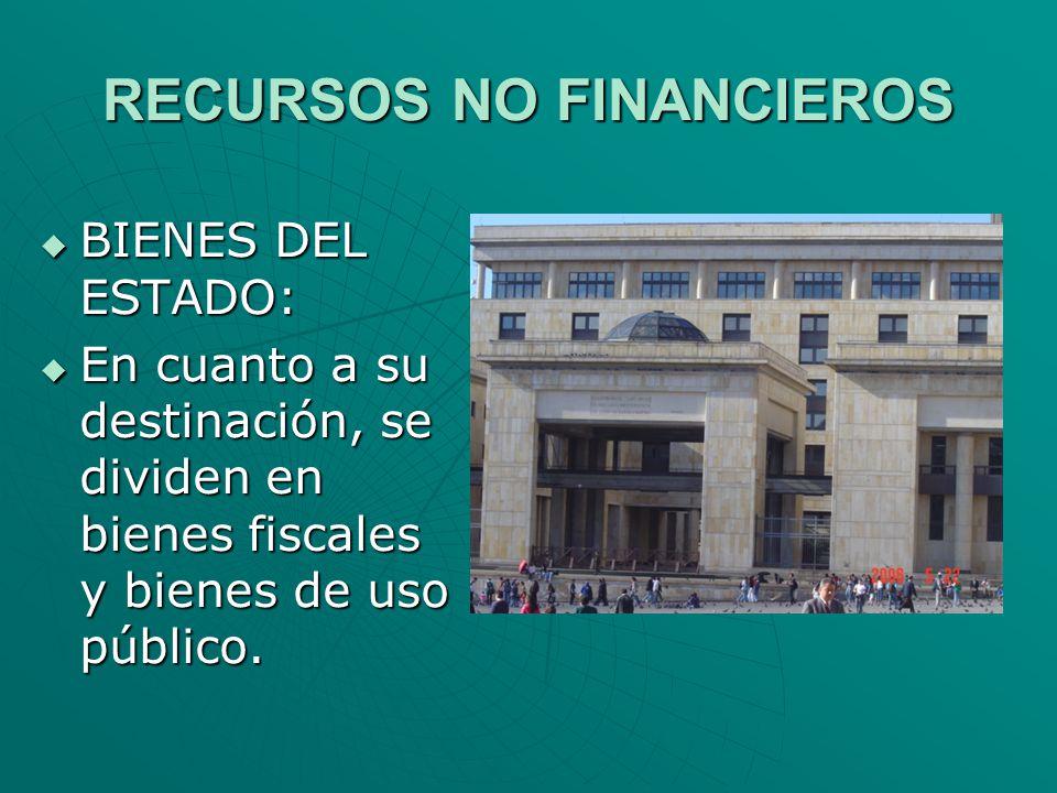 RECURSOS NO FINANCIEROS BIENES DEL ESTADO: BIENES DEL ESTADO: En cuanto a su destinación, se dividen en bienes fiscales y bienes de uso público. En cu