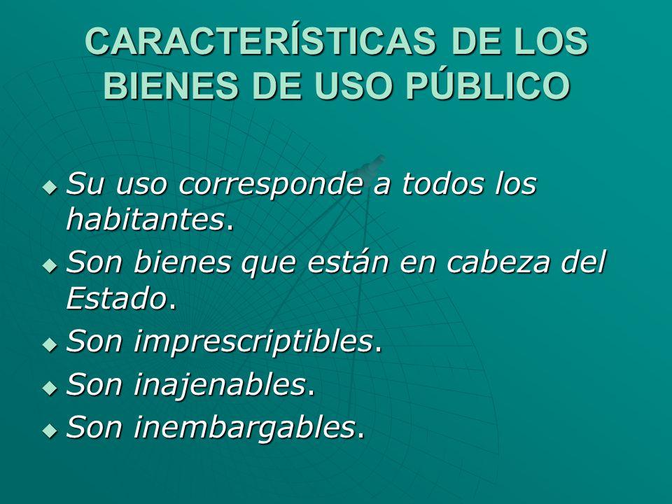 CARACTERÍSTICAS DE LOS BIENES DE USO PÚBLICO Su uso corresponde a todos los habitantes. Su uso corresponde a todos los habitantes. Son bienes que está