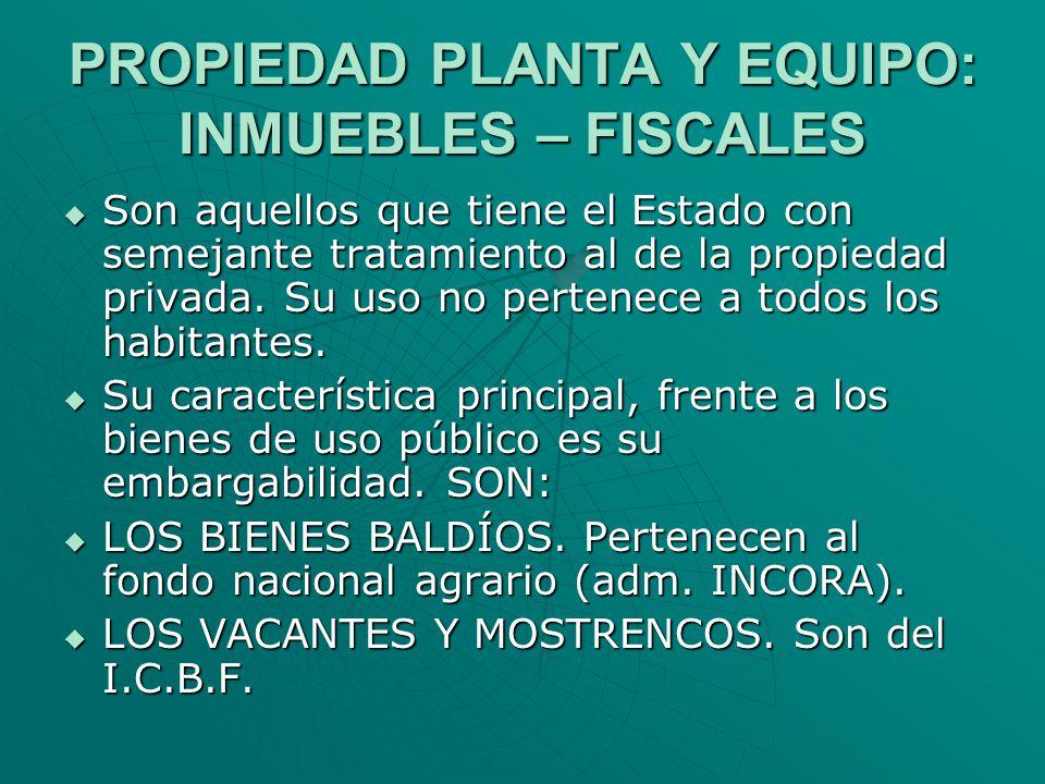 PROPIEDAD PLANTA Y EQUIPO: INMUEBLES – FISCALES Son aquellos que tiene el Estado con semejante tratamiento al de la propiedad privada. Su uso no perte