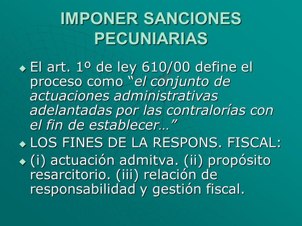 IMPONER SANCIONES PECUNIARIAS El art. 1º de ley 610/00 define el proceso como el conjunto de actuaciones administrativas adelantadas por las contralor