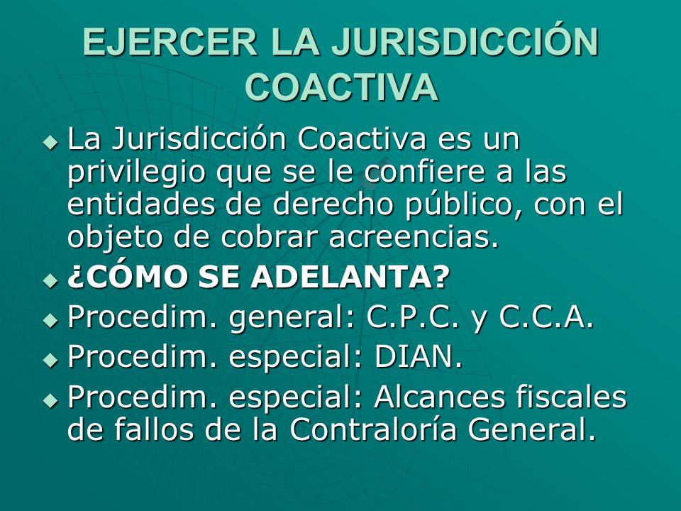 EJERCER LA JURISDICCIÓN COACTIVA La Jurisdicción Coactiva es un privilegio que se le confiere a las entidades de derecho público, con el objeto de cob