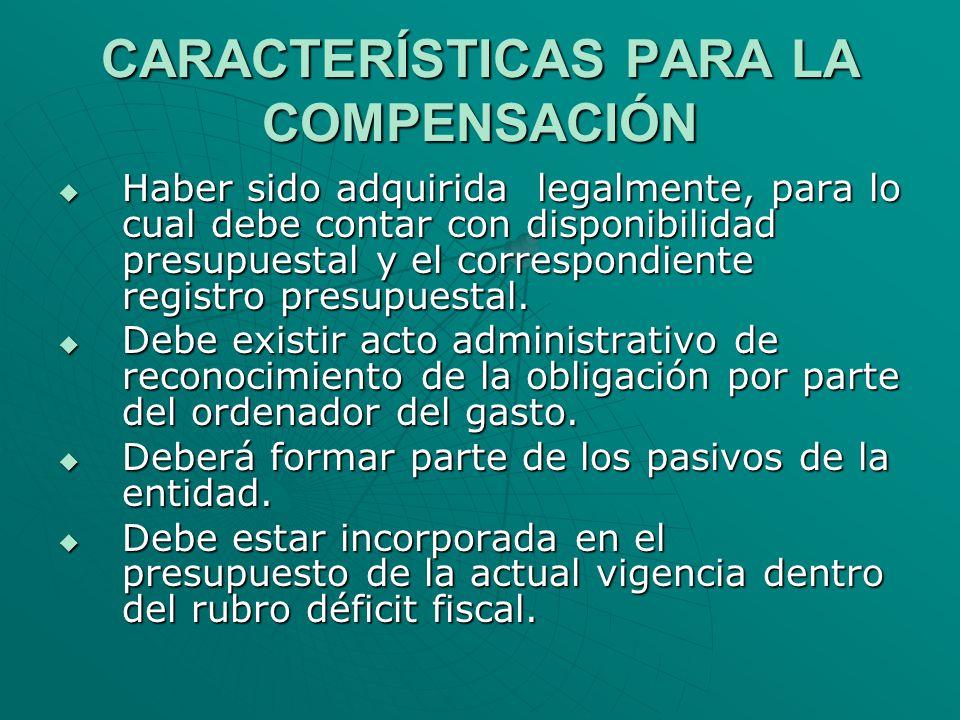 CARACTERÍSTICAS PARA LA COMPENSACIÓN Haber sido adquirida legalmente, para lo cual debe contar con disponibilidad presupuestal y el correspondiente re