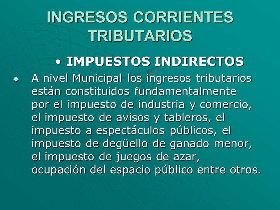 INGRESOS CORRIENTES TRIBUTARIOS IMPUESTOS INDIRECTOSIMPUESTOS INDIRECTOS A nivel Municipal los ingresos tributarios están constituidos fundamentalment