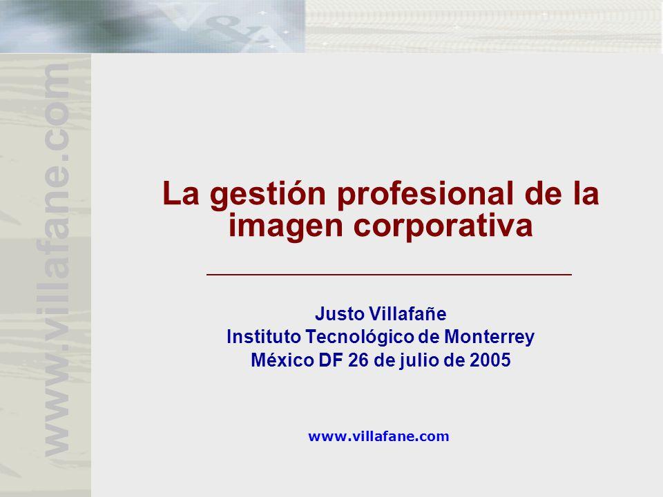 www.villafane.com La gestión profesional de la imagen corporativa Justo Villafañe Instituto Tecnológico de Monterrey México DF 26 de julio de 2005