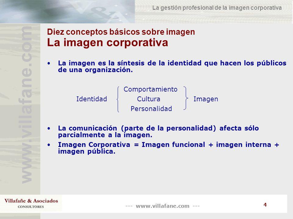 --- www.villafane.com --- www.villafane.co m La gestión profesional de la imagen corporativa 5 Diez conceptos básicos sobre imagen La identidad corporativa La identidad corporativa es el ser de la organización, su esencia, lo que la identifica y diferencia.