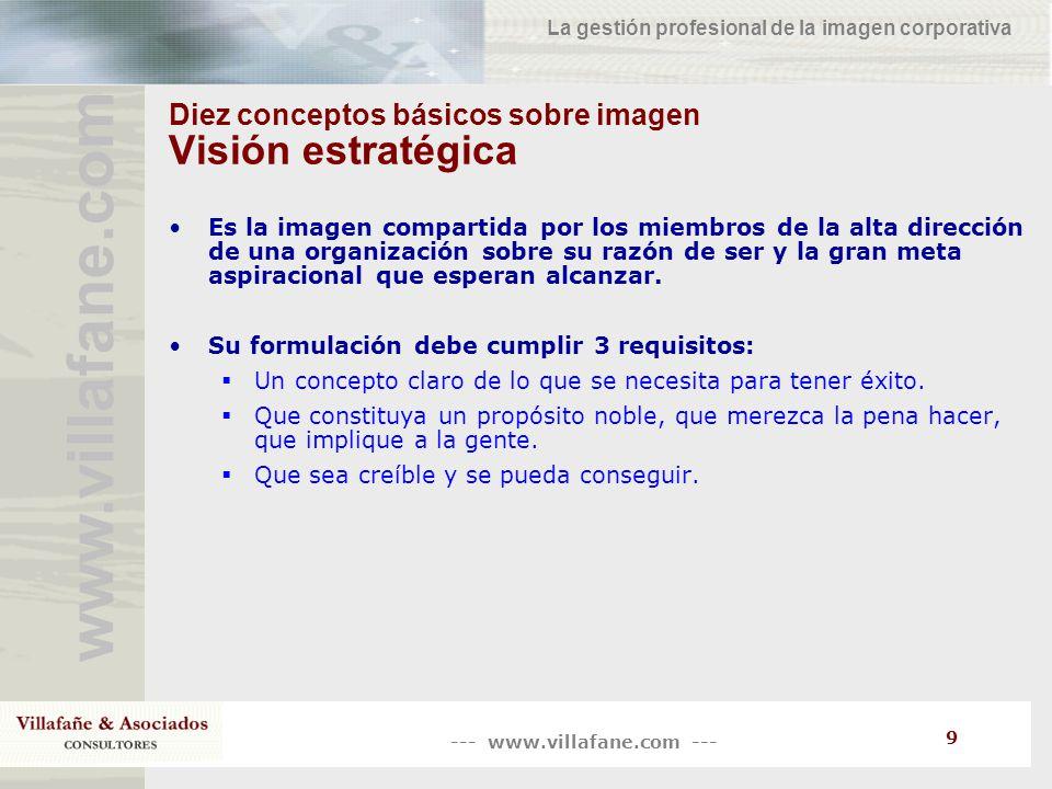 --- www.villafane.com --- www.villafane.co m La gestión profesional de la imagen corporativa 10 Diez conceptos básicos sobre imagen Misión Es la declaración explícita sobre cómo la organización piensa satisfacer la meta contenida en su visión estratégica.