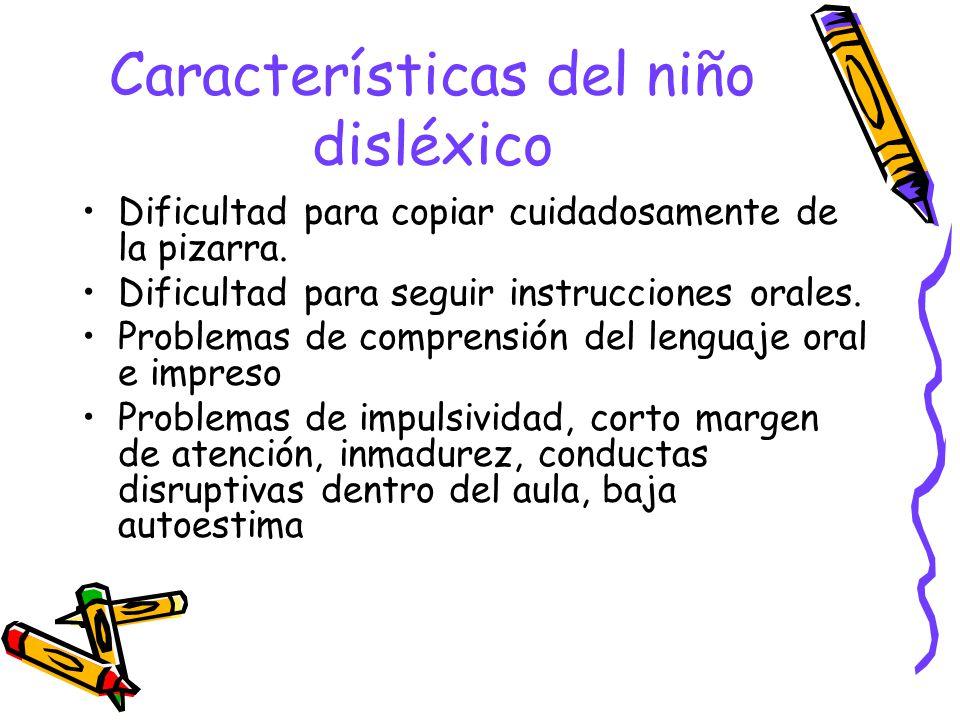 Características del niño disléxico Dificultad para copiar cuidadosamente de la pizarra. Dificultad para seguir instrucciones orales. Problemas de comp