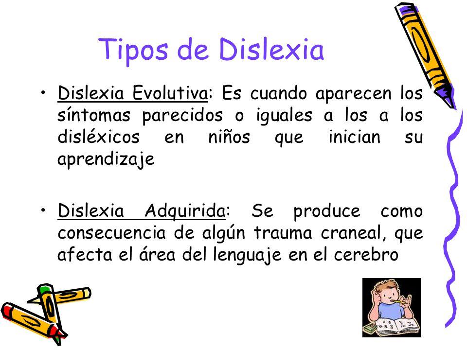 Tipos de Dislexia Dislexia Evolutiva: Es cuando aparecen los síntomas parecidos o iguales a los a los disléxicos en niños que inician su aprendizaje D