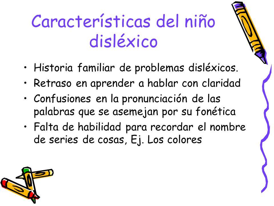Características del niño disléxico Historia familiar de problemas disléxicos. Retraso en aprender a hablar con claridad Confusiones en la pronunciació