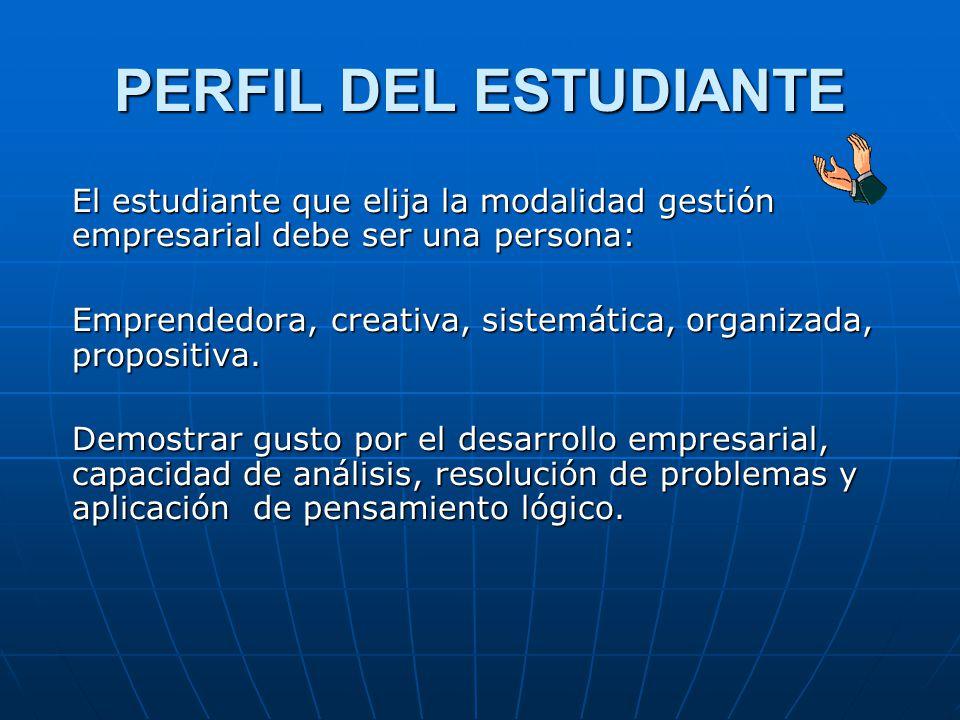 PERFIL DEL ESTUDIANTE El estudiante que elija la modalidad gestión empresarial debe ser una persona: Emprendedora, creativa, sistemática, organizada, propositiva.