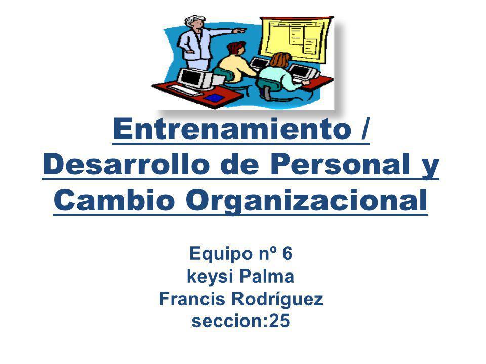 Entrenamiento / Desarrollo de Personal y Cambio Organizacional Equipo nº 6 keysi Palma Francis Rodríguez seccion:25
