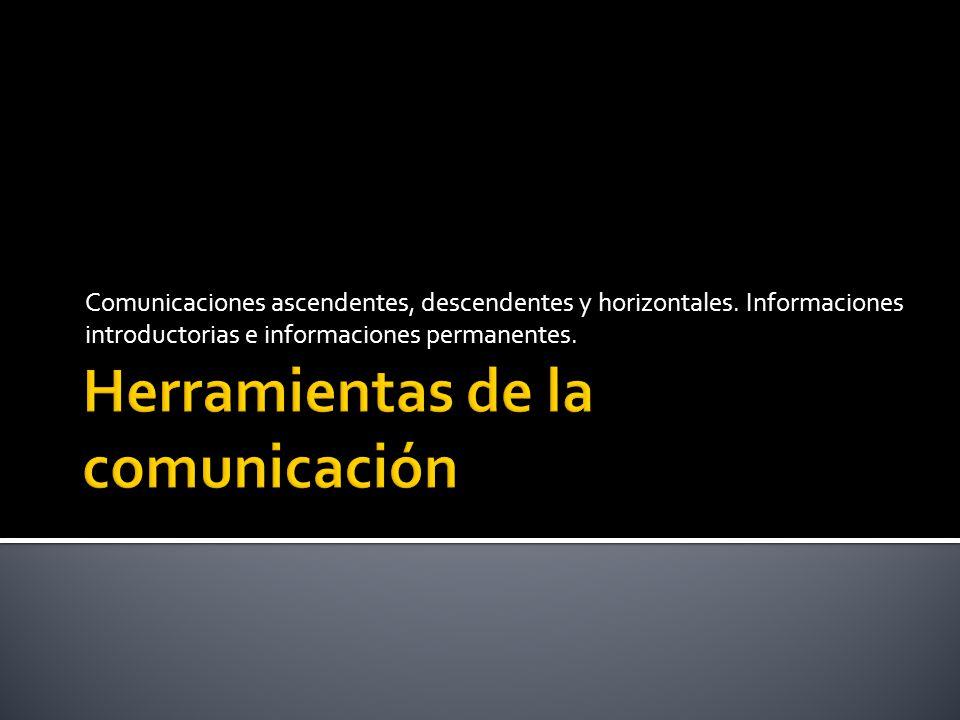 Comunicaciones ascendentes, descendentes y horizontales. Informaciones introductorias e informaciones permanentes.