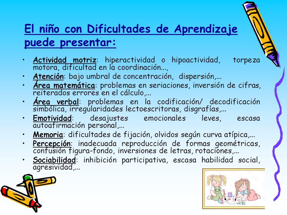El niño con Dificultades de Aprendizaje puede presentar: Actividad motriz: hiperactividad o hipoactividad, torpeza motora, dificultad en la coordinaci