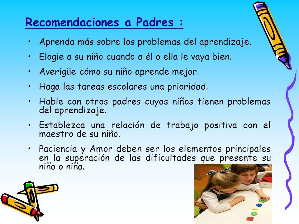 Recomendaciones a Padres : Aprenda más sobre los problemas del aprendizaje. Elogie a su niño cuando a él o ella le vaya bien. Averigüe cómo su niño ap
