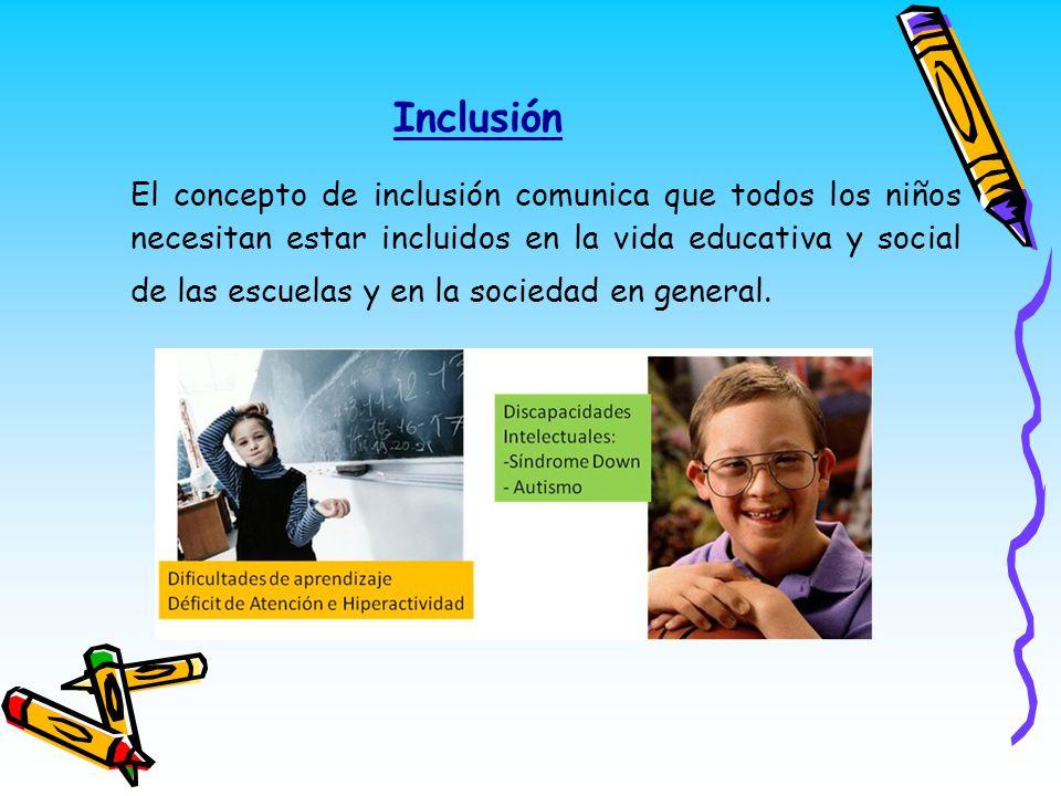Inclusión El concepto de inclusión comunica que todos los niños necesitan estar incluidos en la vida educativa y social de las escuelas y en la socied