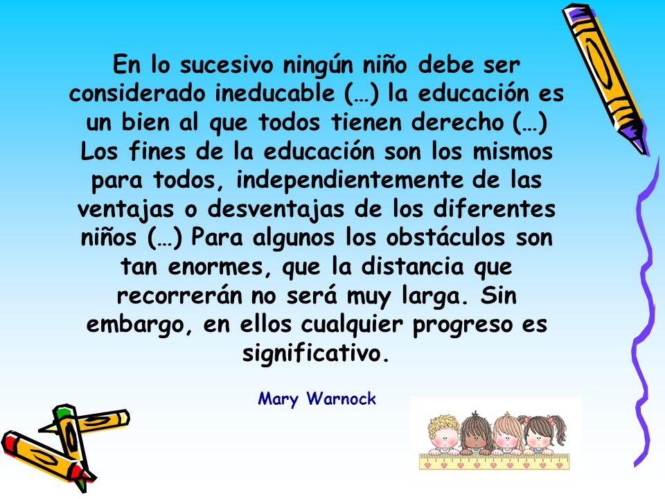 En lo sucesivo ningún niño debe ser considerado ineducable (…) la educación es un bien al que todos tienen derecho (…) Los fines de la educación son l