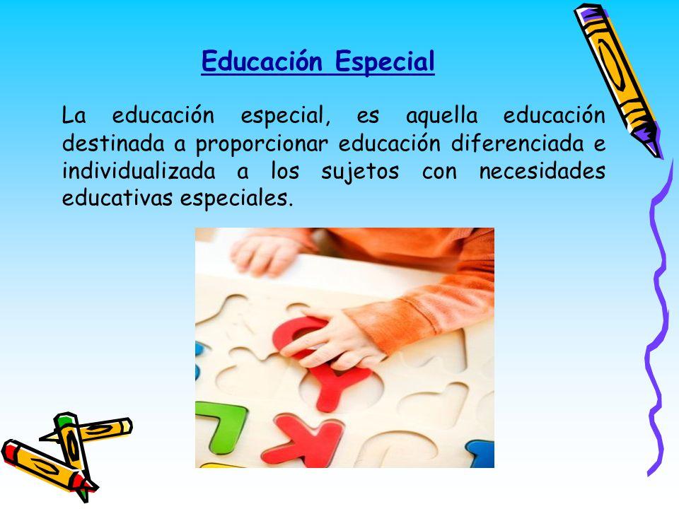 Educación Especial La educación especial, es aquella educación destinada a proporcionar educación diferenciada e individualizada a los sujetos con nec