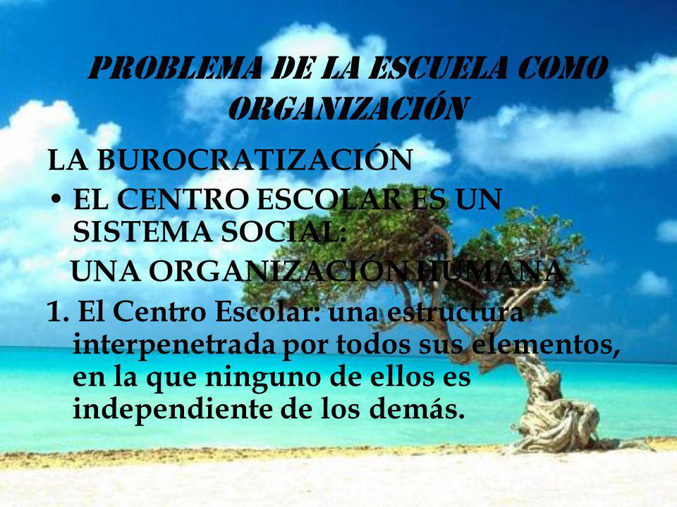 PROBLEMA DE LA ESCUELA COMO ORGANIZACIÓN LA BUROCRATIZACIÓN EL CENTRO ESCOLAR ES UN SISTEMA SOCIAL: UNA ORGANIZACIÓN HUMANA 1. El Centro Escolar: una
