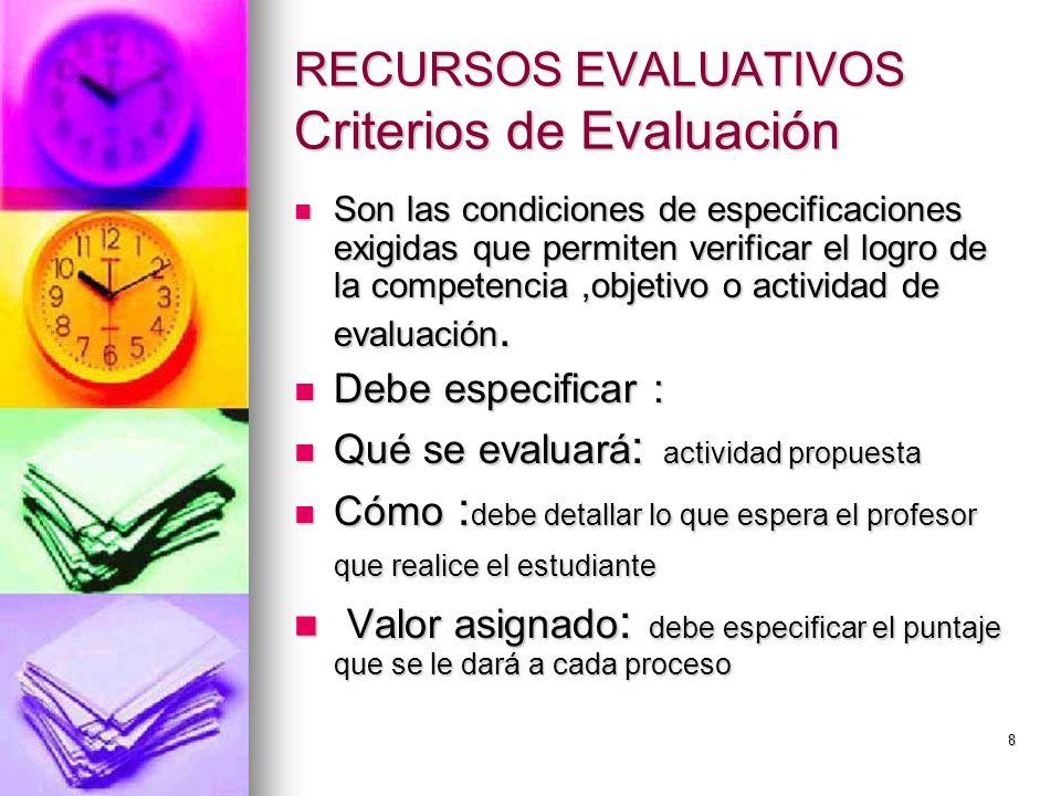 8 RECURSOS EVALUATIVOS Criterios de Evaluación Son las condiciones de especificaciones exigidas que permiten verificar el logro de la competencia,objetivo o actividad de evaluación.