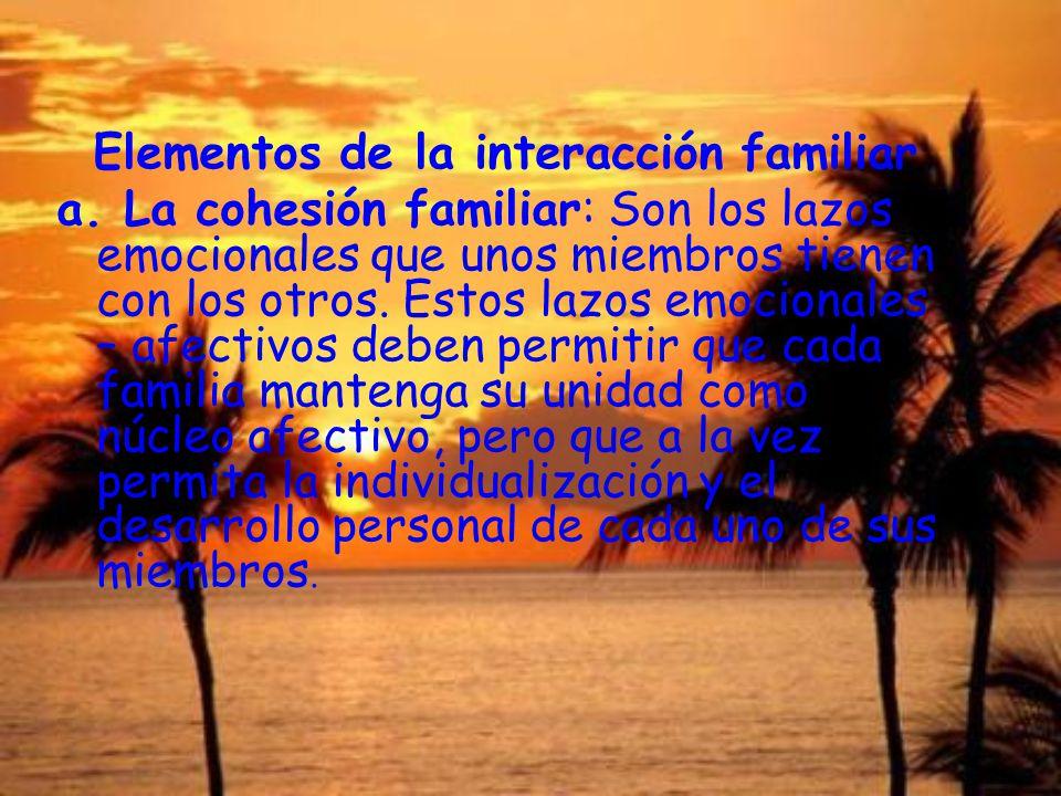 Elementos de la interacción familiar a. La cohesión familiar: Son los lazos emocionales que unos miembros tienen con los otros. Estos lazos emocionale