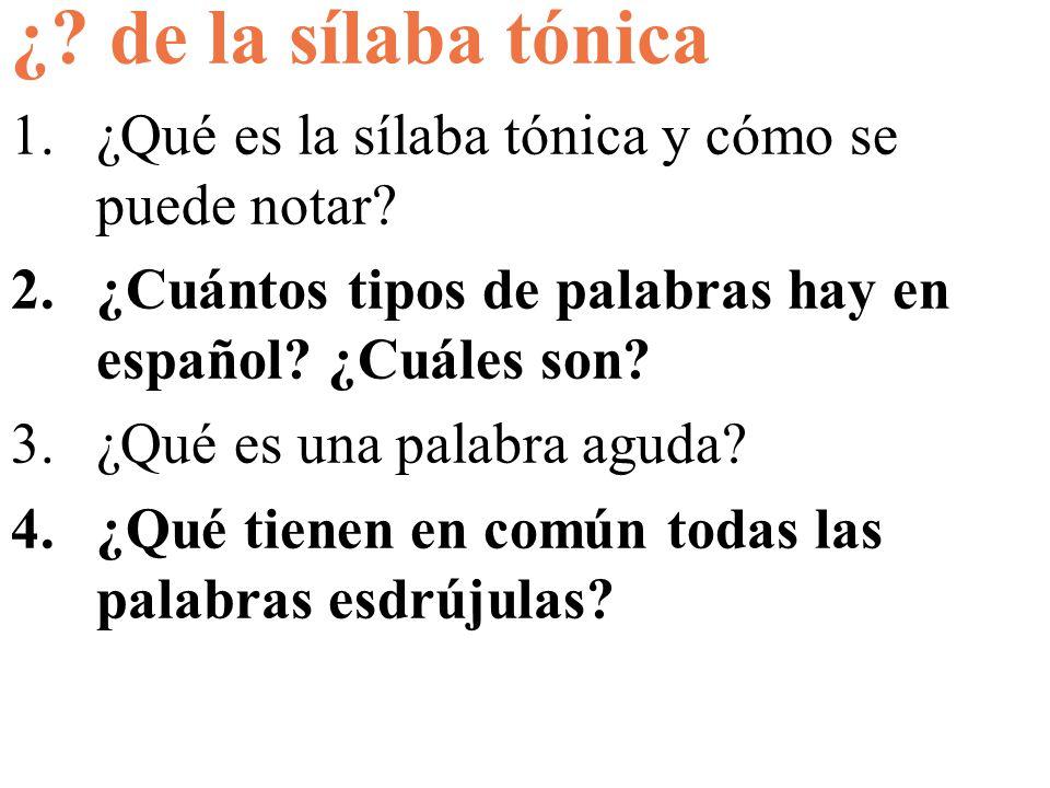 ¿? de la sílaba tónica 1.¿Qué es la sílaba tónica y cómo se puede notar? 2.¿Cuántos tipos de palabras hay en español? ¿Cuáles son? 3.¿Qué es una palab