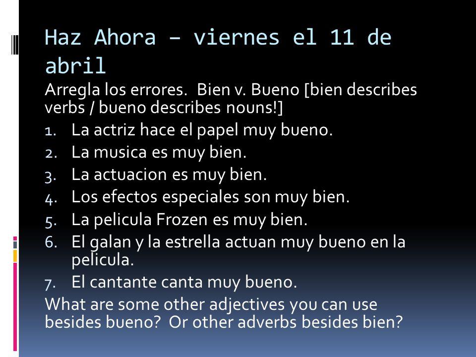 Haz Ahora – viernes el 11 de abril Arregla los errores. Bien v. Bueno [bien describes verbs / bueno describes nouns!] 1. La actriz hace el papel muy b