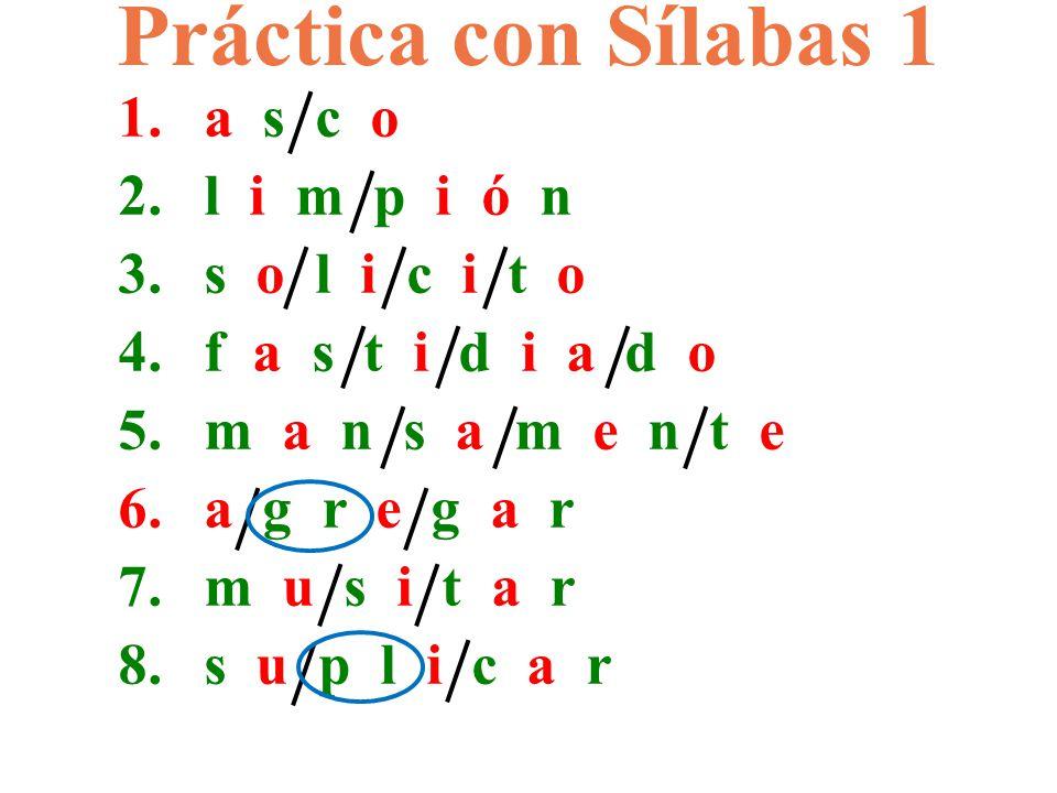 1.a s c o 2.l i m p i ó n 3.s o l i c i t o 4.f a s t i d i a d o 5.m a n s a m e n t e 6.a g r e g a r 7.m u s i t a r 8.s u p l i c a r Práctica con Sílabas 1