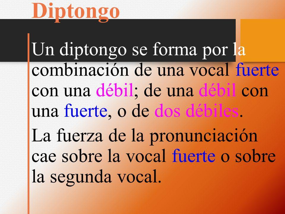 Diptongo Un diptongo se forma por la combinación de una vocal fuerte con una débil; de una débil con una fuerte, o de dos débiles.