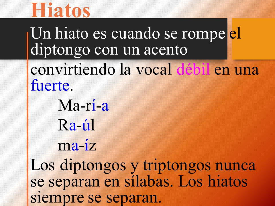 Hiatos Un hiato es cuando se rompe el diptongo con un acento convirtiendo la vocal débil en una fuerte. Ma-rí-a Ra-úlRa-úl ma-ízma-íz Los diptongos y