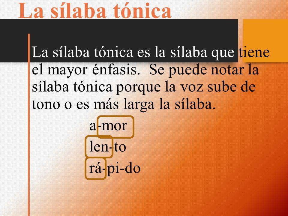La sílaba tónica La sílaba tónica es la sílaba que tiene el mayor énfasis. Se puede notar la sílaba tónica porque la voz sube de tono o es más larga l
