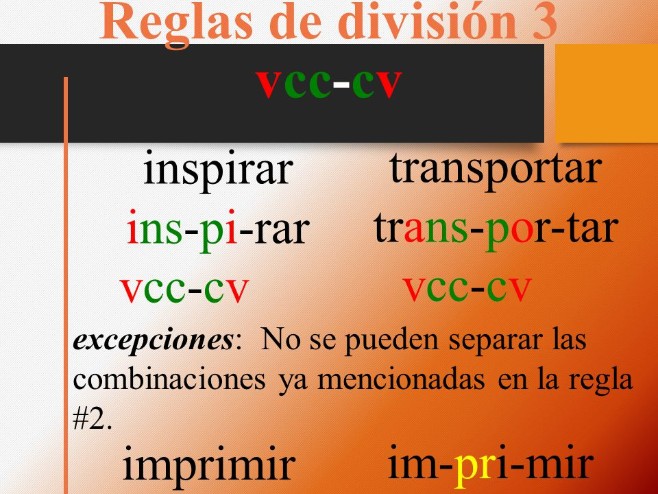 Reglas de división 3 vcc-cv inspirar ins-pi-rar vcc-cv transportar trans-por-tar vcc-cv excepciones: No se pueden separar las combinaciones ya mencionadas en la regla #2.