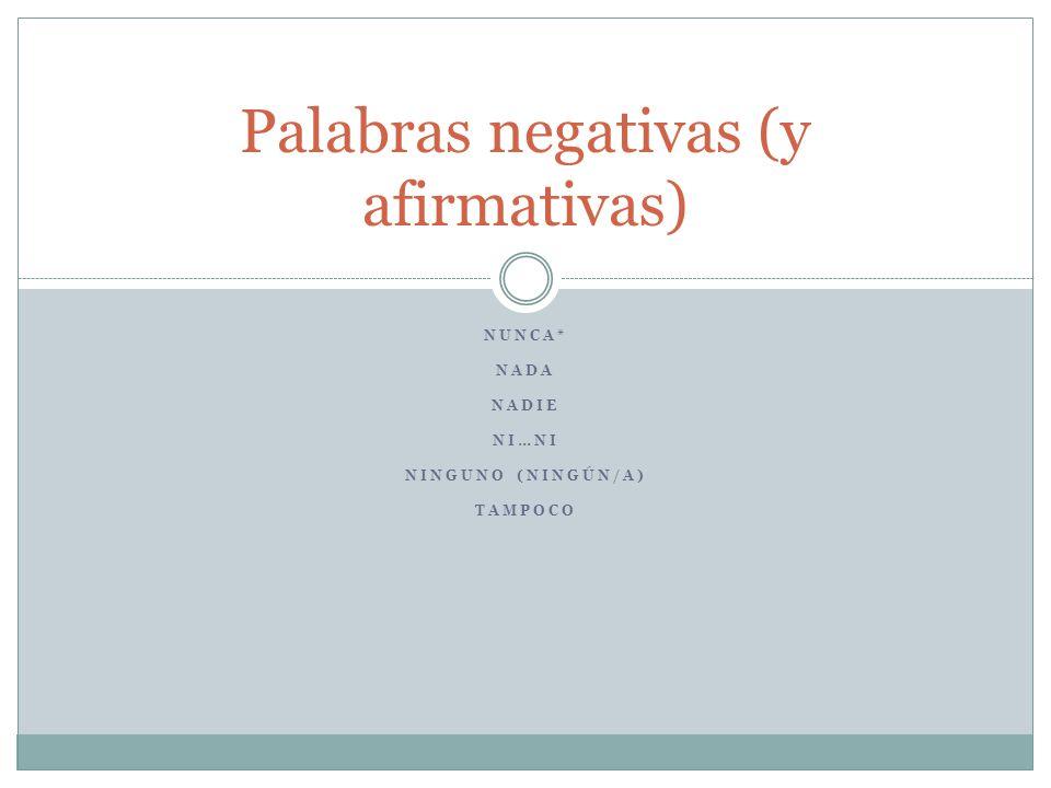 NUNCA* NADA NADIE NI…NI NINGUNO (NINGÚN/A) TAMPOCO Palabras negativas (y afirmativas)
