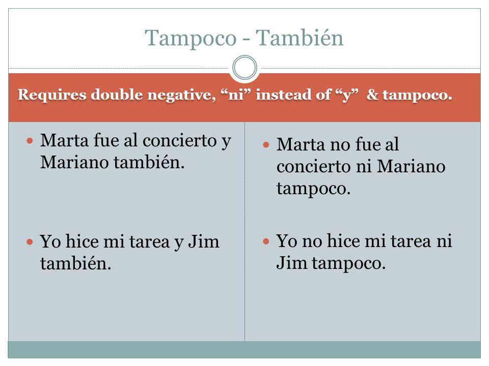 Requires double negative, ni instead of y & tampoco. Marta no fue al concierto ni Mariano tampoco. Yo no hice mi tarea ni Jim tampoco. Marta fue al co