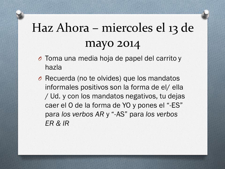 Haz Ahora – miercoles el 13 de mayo 2014 O Toma una media hoja de papel del carrito y hazla O Recuerda (no te olvides) que los mandatos informales positivos son la forma de el/ ella / Ud.