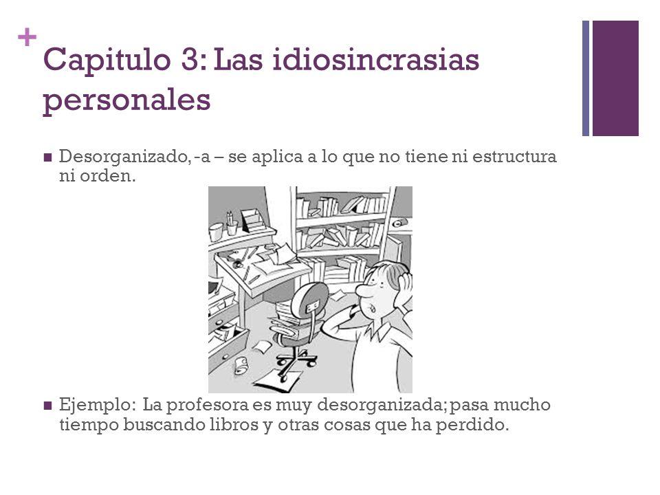 + Capitulo 3: Las idiosincrasias personales Desorganizado, -a – se aplica a lo que no tiene ni estructura ni orden. Ejemplo: La profesora es muy desor