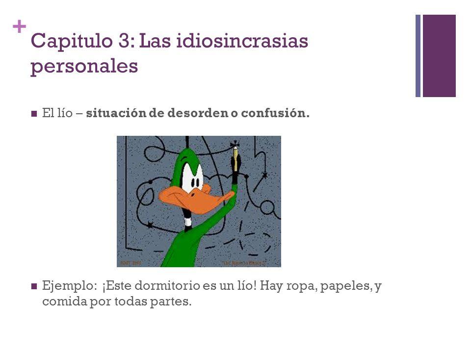 + Capitulo 3: Las idiosincrasias personales El lío – situación de desorden o confusión. Ejemplo: ¡Este dormitorio es un lío! Hay ropa, papeles, y comi
