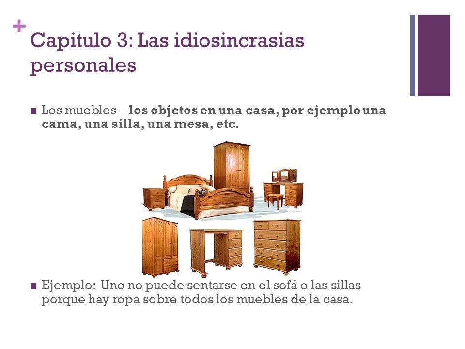 + Capitulo 3: Las idiosincrasias personales Los muebles – los objetos en una casa, por ejemplo una cama, una silla, una mesa, etc. Ejemplo: Uno no pue
