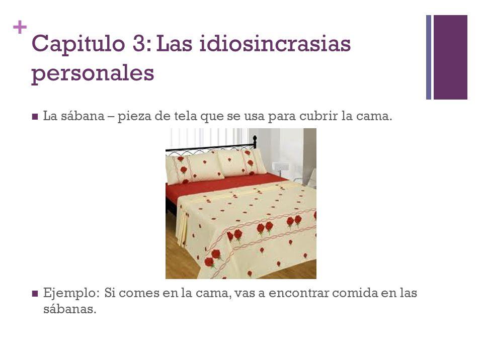 + Capitulo 3: Las idiosincrasias personales La sábana – pieza de tela que se usa para cubrir la cama. Ejemplo: Si comes en la cama, vas a encontrar co