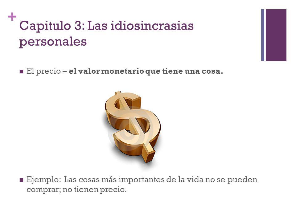 + Capitulo 3: Las idiosincrasias personales El precio – el valor monetario que tiene una cosa. Ejemplo: Las cosas más importantes de la vida no se pue
