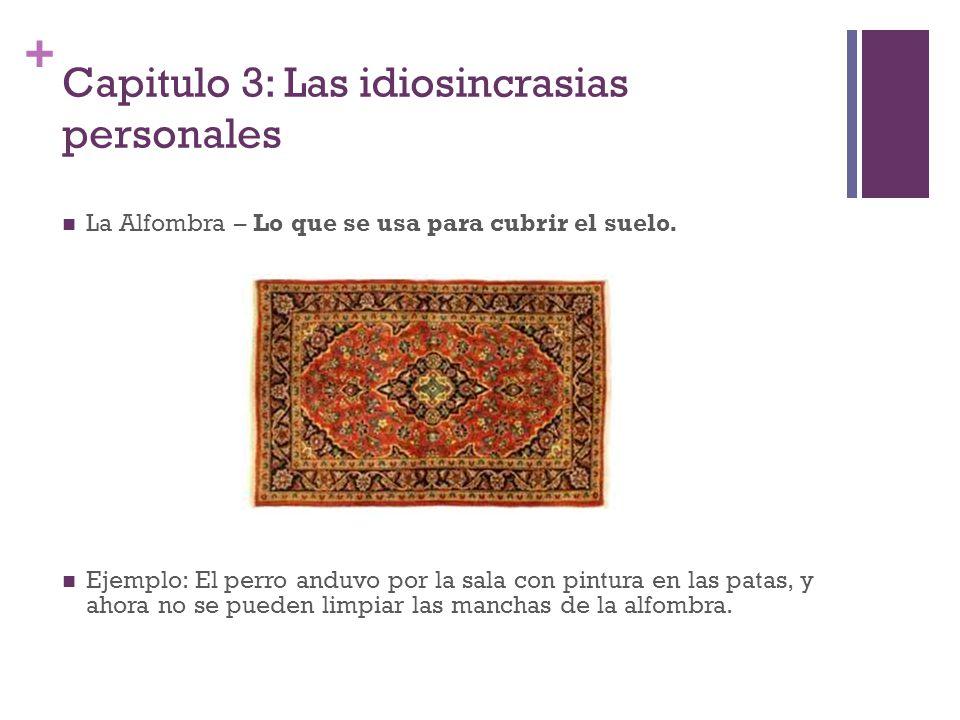 + Capitulo 3: Las idiosincrasias personales La Alfombra – Lo que se usa para cubrir el suelo. Ejemplo: El perro anduvo por la sala con pintura en las