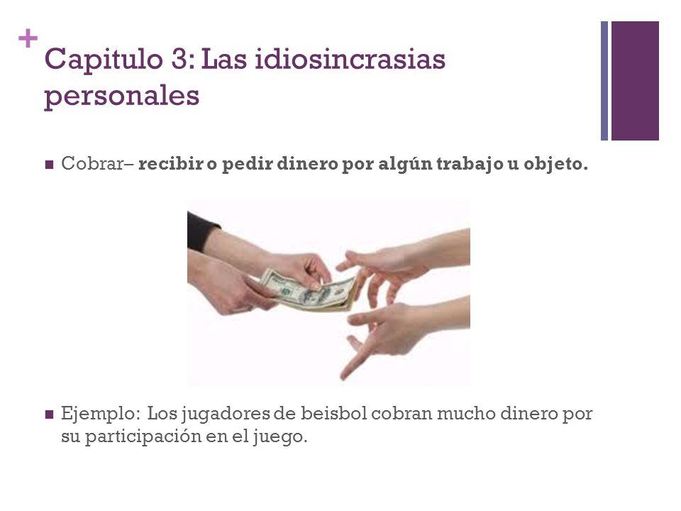 + Capitulo 3: Las idiosincrasias personales Cobrar– recibir o pedir dinero por algún trabajo u objeto. Ejemplo: Los jugadores de beisbol cobran mucho